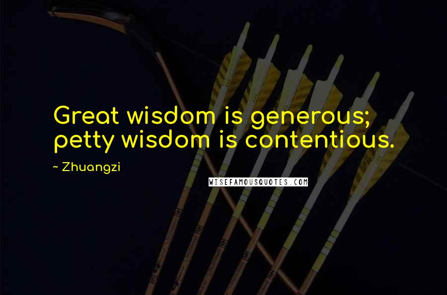 Zhuangzi quotes: Great wisdom is generous; petty wisdom is contentious.