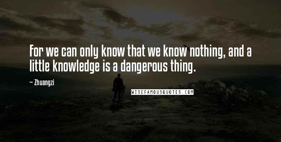 Zhuangzi quotes: For we can only know that we know nothing, and a little knowledge is a dangerous thing.
