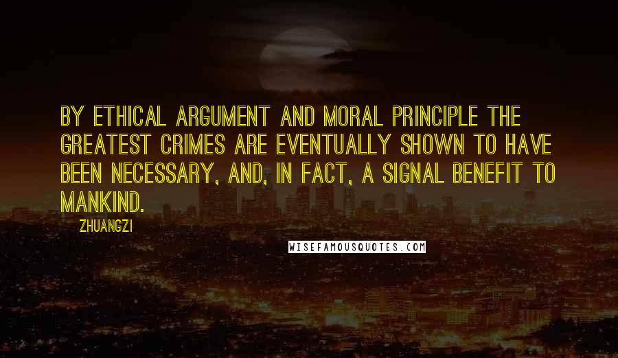 Zhuangzi quotes: By ethical argument and moral principle the greatest crimes are eventually shown to have been necessary, and, in fact, a signal benefit to mankind.