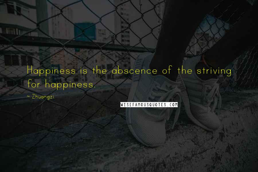 Zhuangzi quotes: Happiness is the abscence of the striving for happiness.