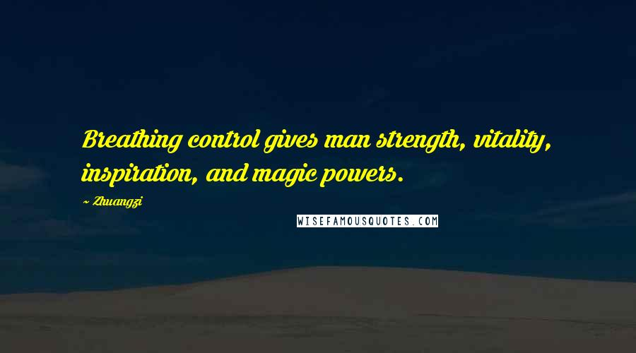 Zhuangzi quotes: Breathing control gives man strength, vitality, inspiration, and magic powers.