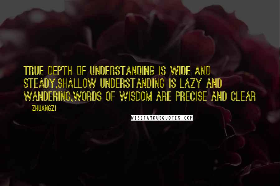 Zhuangzi quotes: True depth of understanding is wide and steady,Shallow understanding is lazy and wandering,Words of wisdom are precise and clear