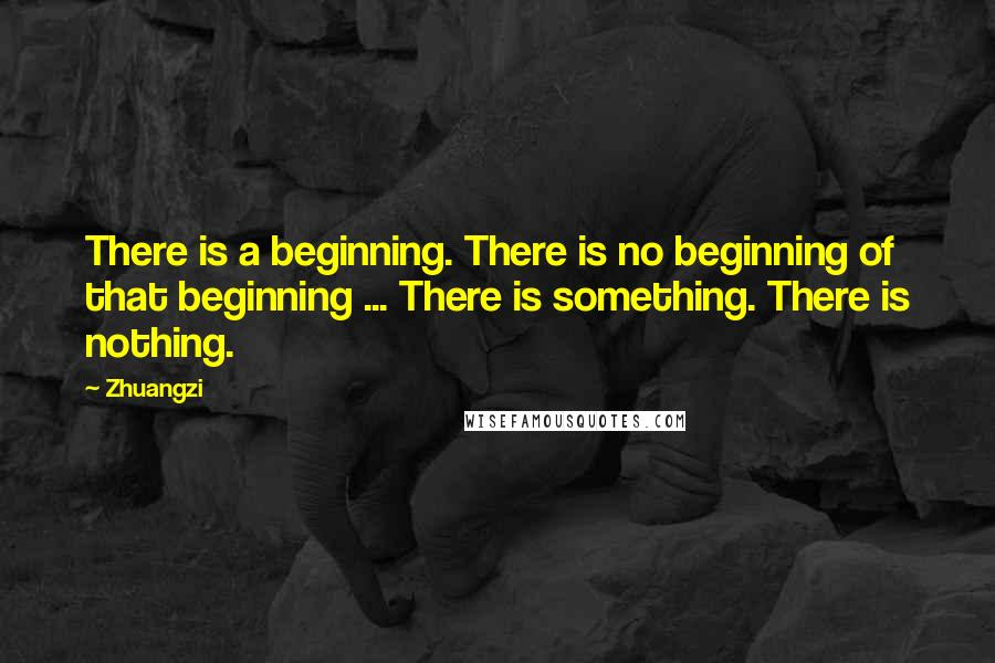 Zhuangzi quotes: There is a beginning. There is no beginning of that beginning ... There is something. There is nothing.
