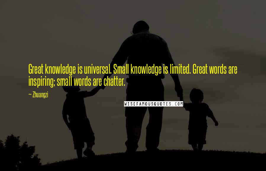 Zhuangzi quotes: Great knowledge is universal. Small knowledge is limited. Great words are inspiring; small words are chatter.