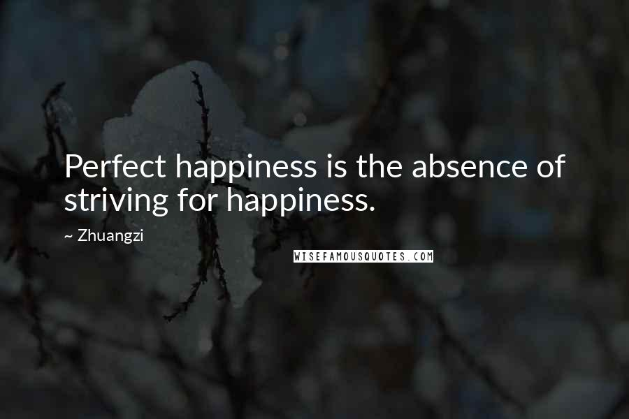 Zhuangzi quotes: Perfect happiness is the absence of striving for happiness.