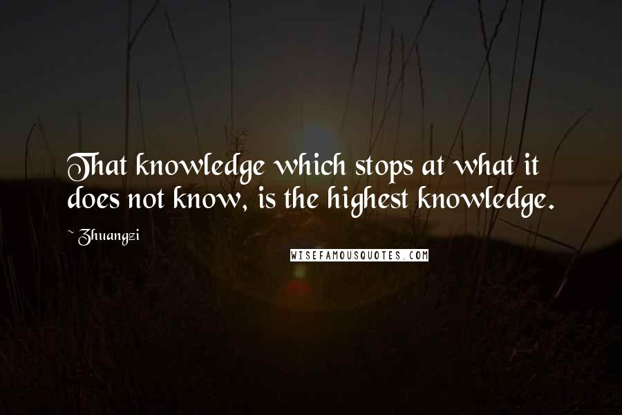 Zhuangzi quotes: That knowledge which stops at what it does not know, is the highest knowledge.