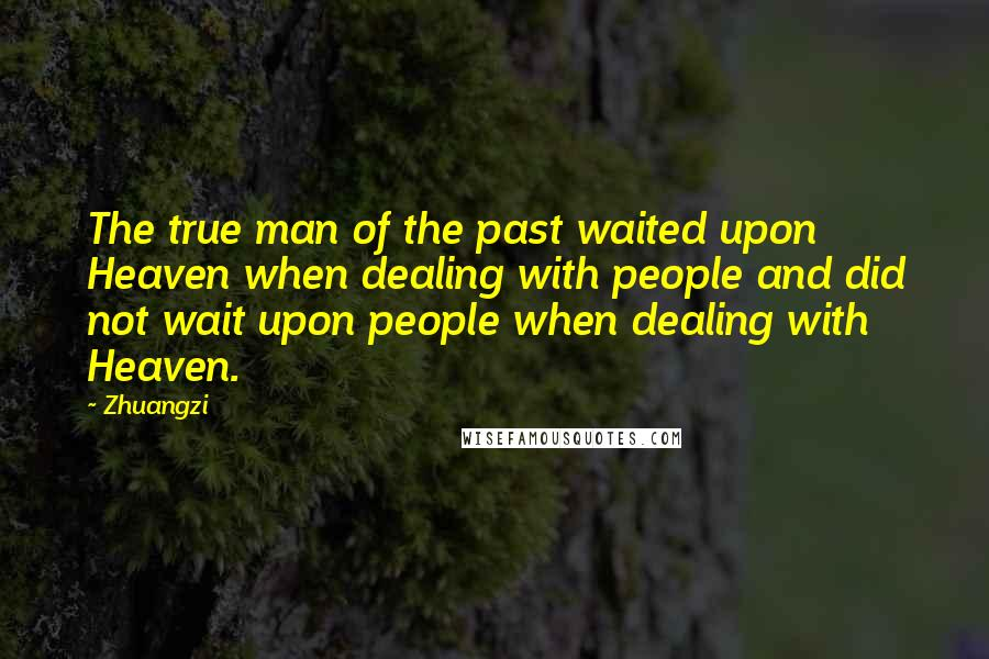 Zhuangzi quotes: The true man of the past waited upon Heaven when dealing with people and did not wait upon people when dealing with Heaven.