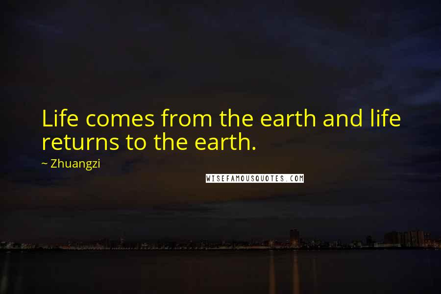 Zhuangzi quotes: Life comes from the earth and life returns to the earth.