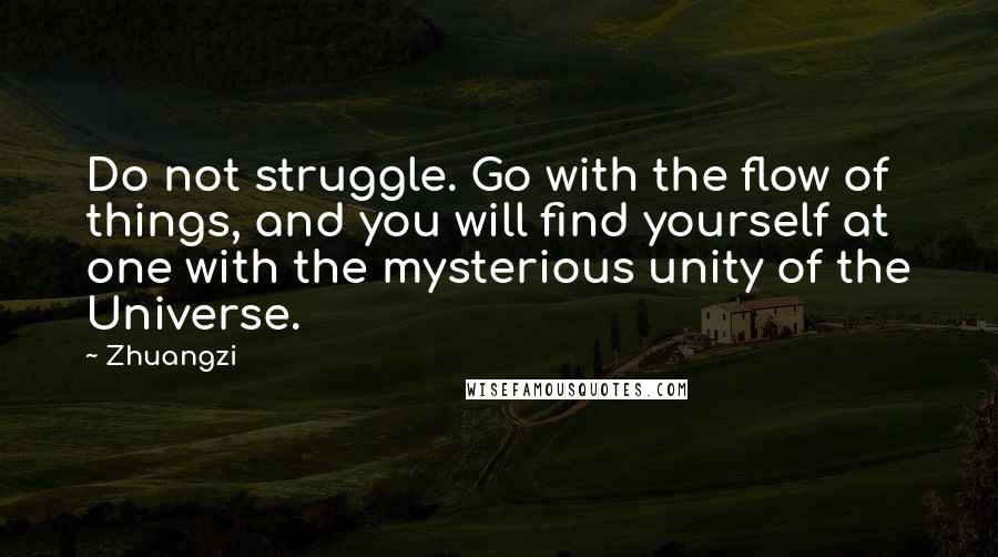 Zhuangzi quotes: Do not struggle. Go with the flow of things, and you will find yourself at one with the mysterious unity of the Universe.