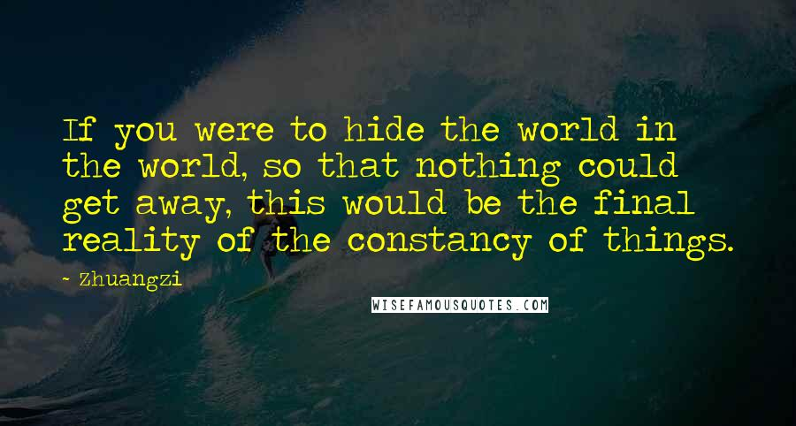 Zhuangzi quotes: If you were to hide the world in the world, so that nothing could get away, this would be the final reality of the constancy of things.