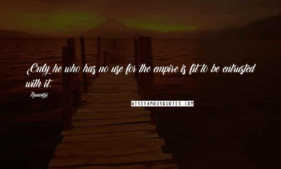 Zhuangzi quotes: Only he who has no use for the empire is fit to be entrusted with it.