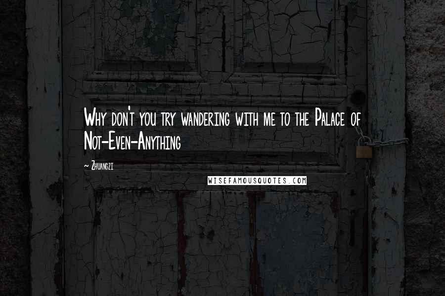 Zhuangzi quotes: Why don't you try wandering with me to the Palace of Not-Even-Anything