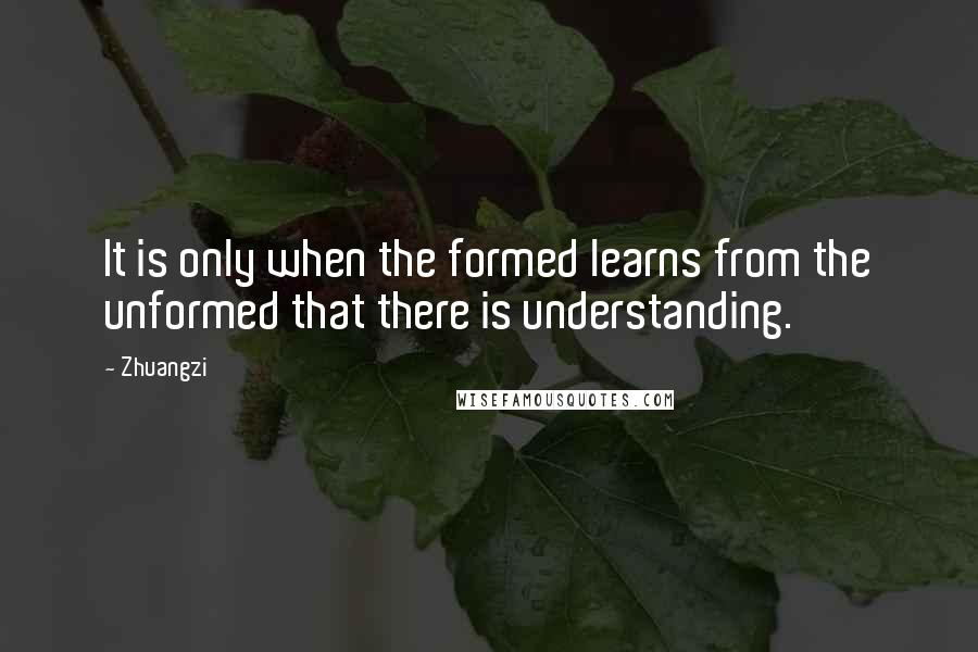 Zhuangzi quotes: It is only when the formed learns from the unformed that there is understanding.