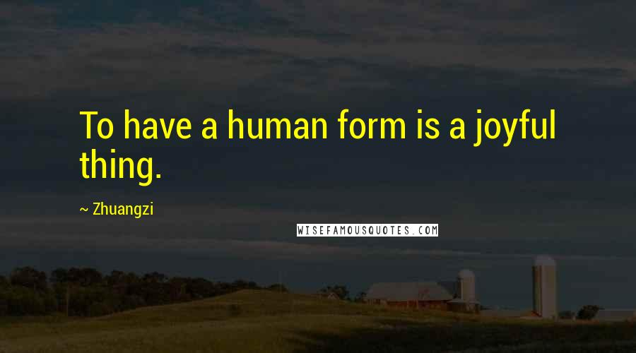Zhuangzi quotes: To have a human form is a joyful thing.