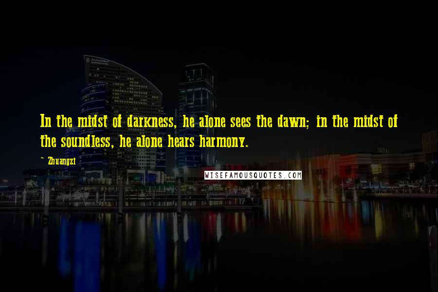 Zhuangzi quotes: In the midst of darkness, he alone sees the dawn; in the midst of the soundless, he alone hears harmony.