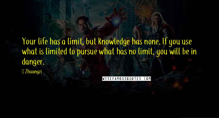 Zhuangzi quotes: Your life has a limit, but knowledge has none. If you use what is limited to pursue what has no limit, you will be in danger.