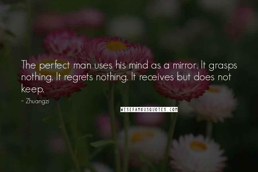Zhuangzi quotes: The perfect man uses his mind as a mirror. It grasps nothing. It regrets nothing. It receives but does not keep.