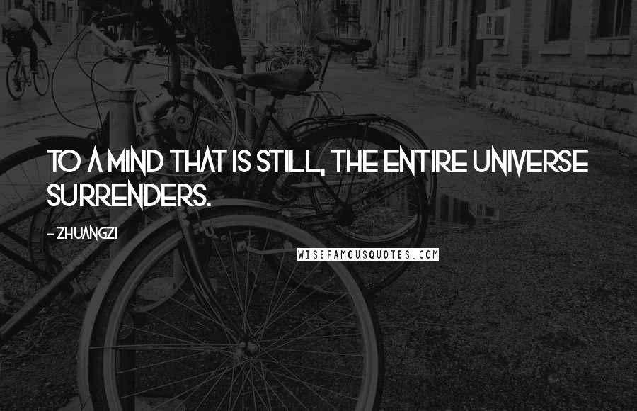 Zhuangzi quotes: To a mind that is still, the entire universe surrenders.