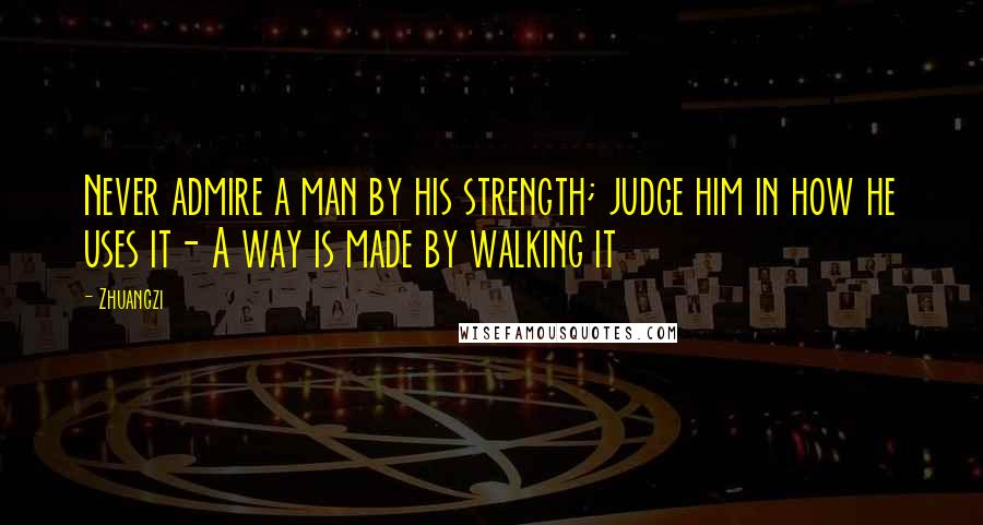 Zhuangzi quotes: Never admire a man by his strength; judge him in how he uses it- A way is made by walking it