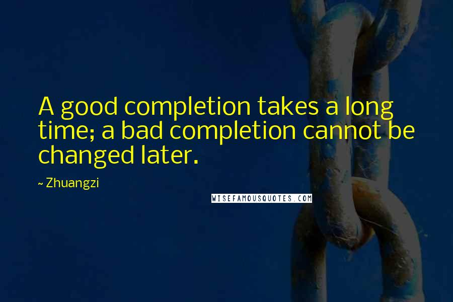Zhuangzi quotes: A good completion takes a long time; a bad completion cannot be changed later.