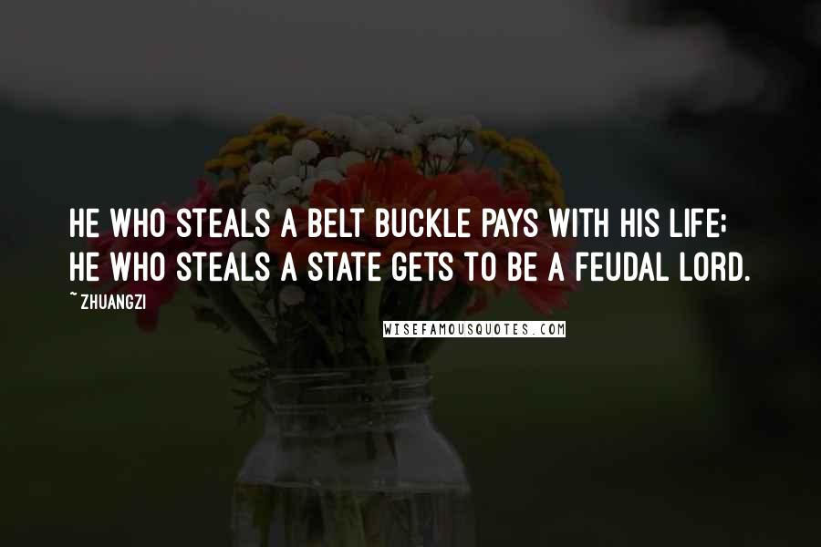 Zhuangzi quotes: He who steals a belt buckle pays with his life; he who steals a state gets to be a feudal lord.