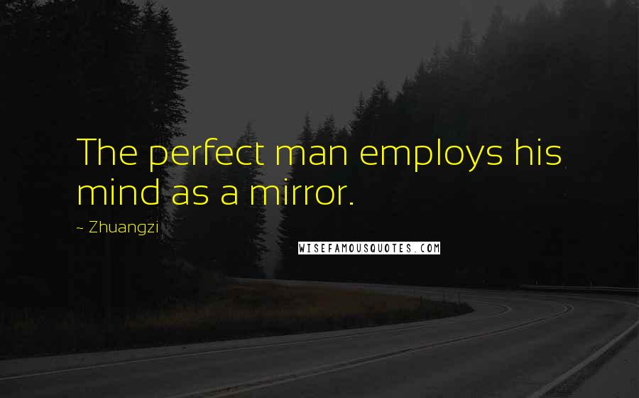 Zhuangzi quotes: The perfect man employs his mind as a mirror.