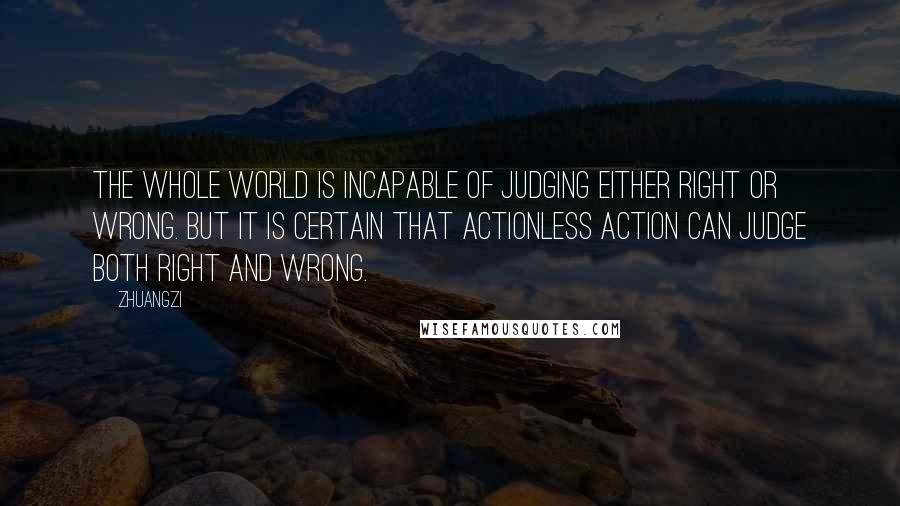 Zhuangzi quotes: The whole world is incapable of judging either right or wrong. but it is certain that actionless action can judge both right and wrong.