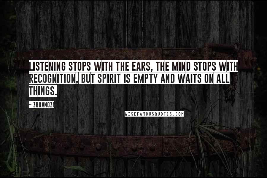 Zhuangzi quotes: Listening stops with the ears, the mind stops with recognition, but spirit is empty and waits on all things.