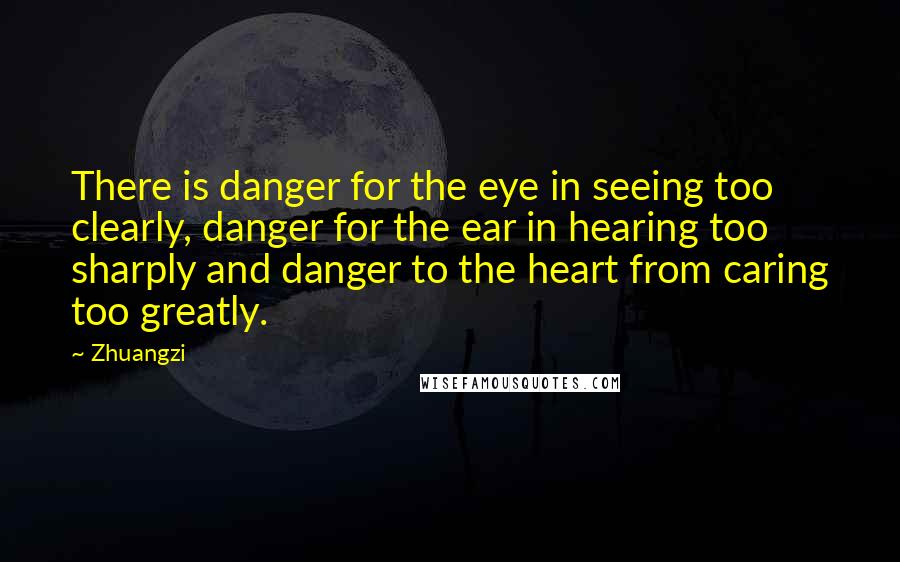 Zhuangzi quotes: There is danger for the eye in seeing too clearly, danger for the ear in hearing too sharply and danger to the heart from caring too greatly.