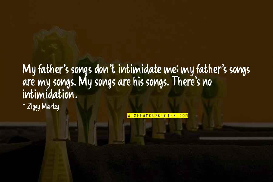 Ziggy Marley Quotes By Ziggy Marley: My father's songs don't intimidate me; my father's
