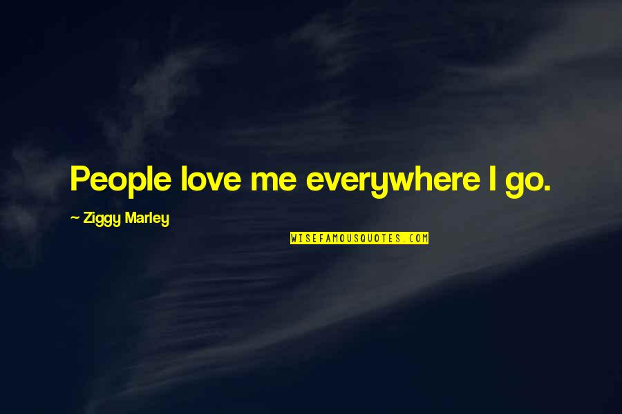 Ziggy Marley Quotes By Ziggy Marley: People love me everywhere I go.