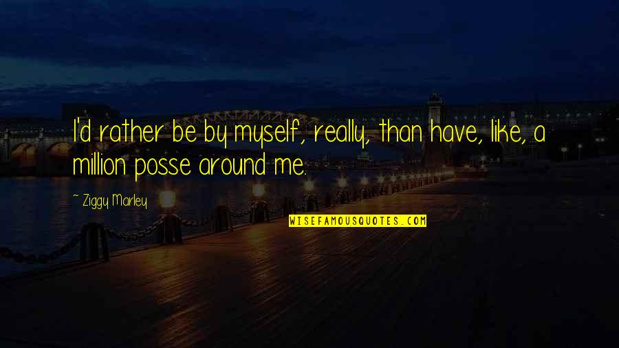 Ziggy Marley Quotes By Ziggy Marley: I'd rather be by myself, really, than have,