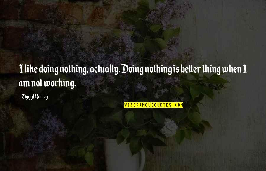 Ziggy Marley Quotes By Ziggy Marley: I like doing nothing, actually. Doing nothing is