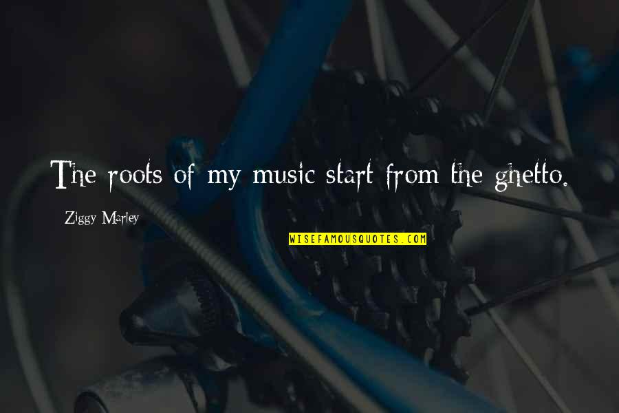 Ziggy Marley Quotes By Ziggy Marley: The roots of my music start from the