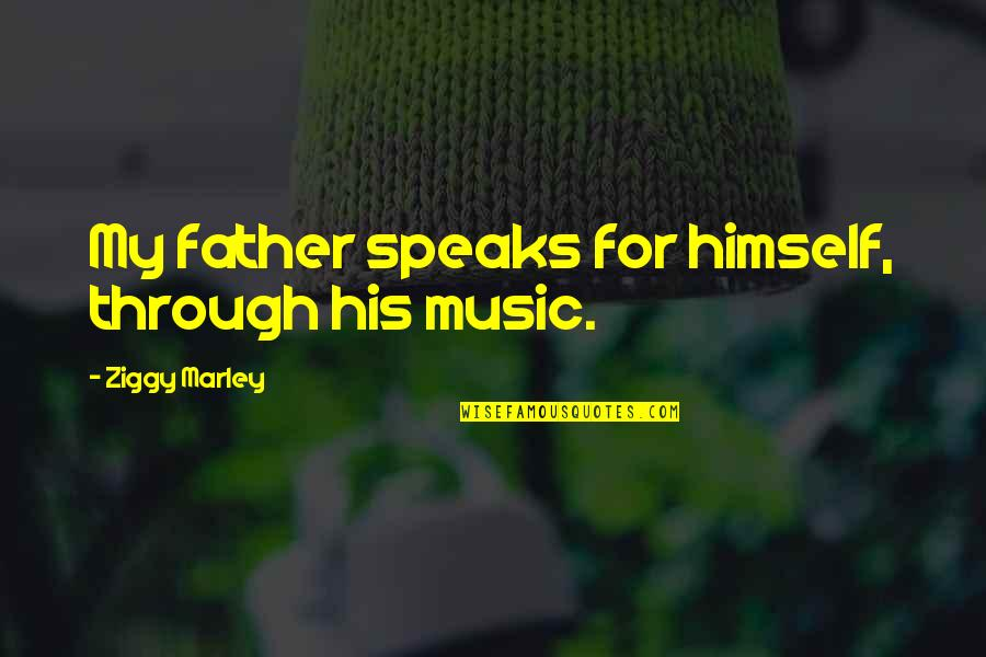 Ziggy Marley Quotes By Ziggy Marley: My father speaks for himself, through his music.