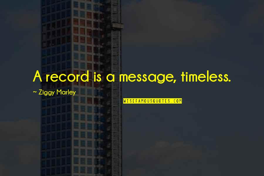 Ziggy Marley Quotes By Ziggy Marley: A record is a message, timeless.