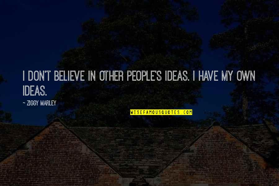 Ziggy Marley Quotes By Ziggy Marley: I don't believe in other people's ideas. I