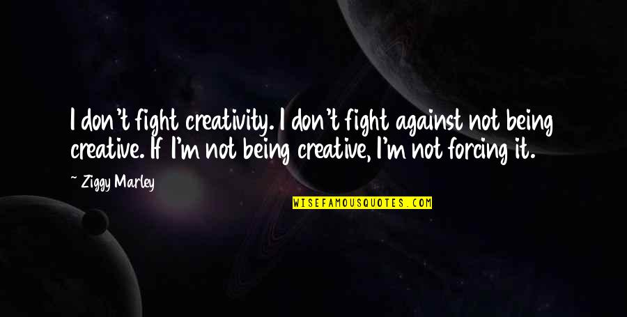 Ziggy Marley Quotes By Ziggy Marley: I don't fight creativity. I don't fight against
