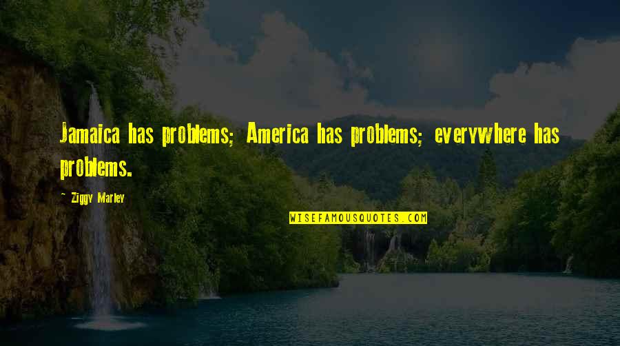 Ziggy Marley Quotes By Ziggy Marley: Jamaica has problems; America has problems; everywhere has