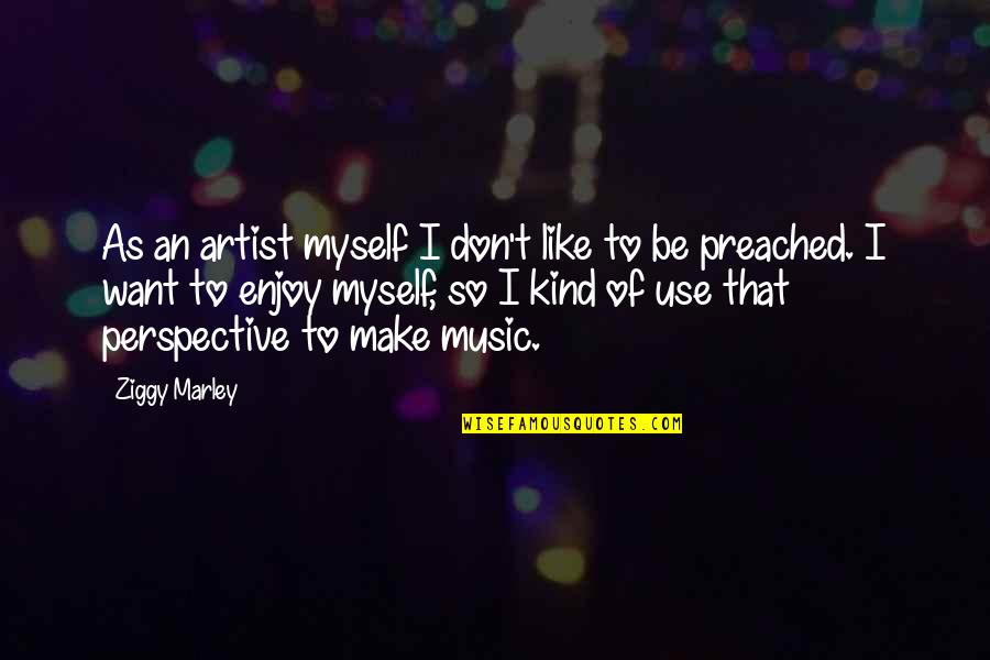 Ziggy Marley Quotes By Ziggy Marley: As an artist myself I don't like to