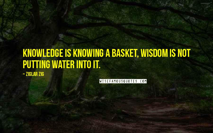 Ziglar Zig quotes: Knowledge is knowing a basket, wisdom is not putting water into it.