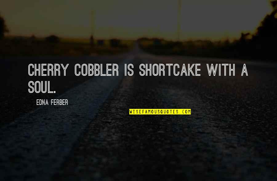 Zillicks Quotes By Edna Ferber: Cherry cobbler is shortcake with a soul.