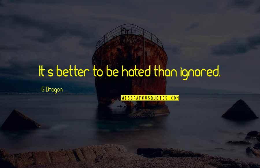 Zillicks Quotes By G-Dragon: It's better to be hated than ignored.
