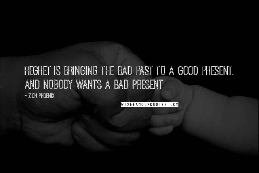Zion Phoenix quotes: Regret is bringing the bad past to a good present. And nobody wants a bad present