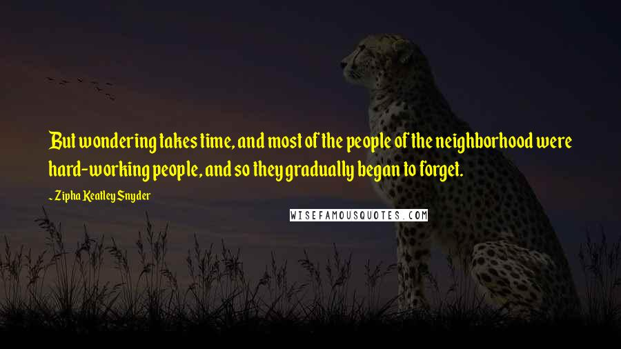 Zipha Keatley Snyder quotes: But wondering takes time, and most of the people of the neighborhood were hard-working people, and so they gradually began to forget.