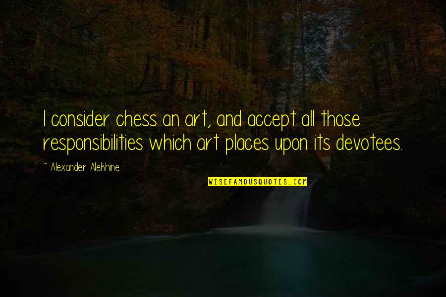 Zisabel Quotes By Alexander Alekhine: I consider chess an art, and accept all