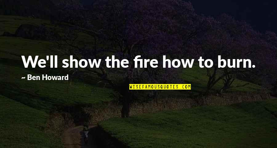 Zisabel Quotes By Ben Howard: We'll show the fire how to burn.