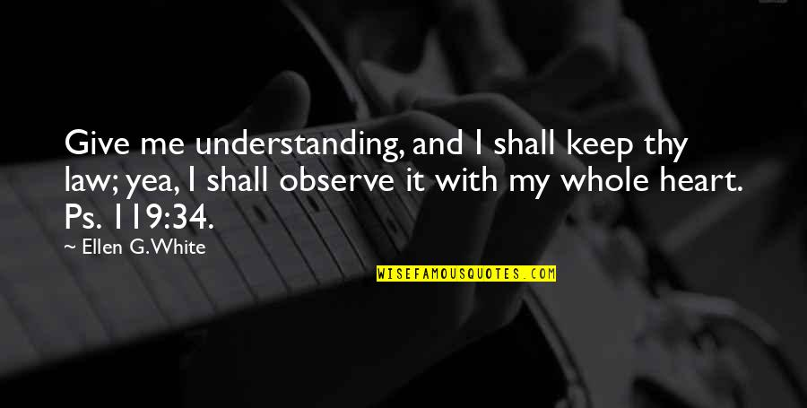 Zisabel Quotes By Ellen G. White: Give me understanding, and I shall keep thy