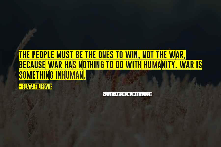 Zlata Filipovic quotes: The people must be the ones to win, not the war, because war has nothing to do with humanity. War is something inhuman.