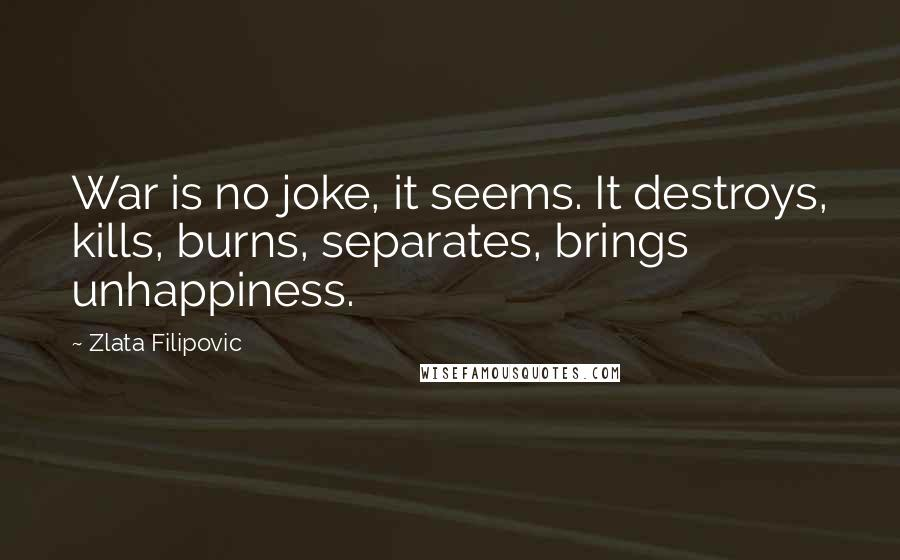 Zlata Filipovic quotes: War is no joke, it seems. It destroys, kills, burns, separates, brings unhappiness.